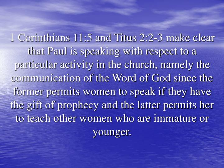 1 Corinthians 11:5 and Titus 2:2-3 make clear that Paul is speaking with respect to a particular activity in the church, namely the communication of the Word of God since the former permits women to speak if they have the gift of prophecy and the latter permits her to teach other women who are immature or younger.