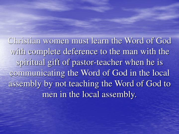 Christian women must learn the Word of God with complete deference to the man with the spiritual gift of pastor-teacher when he is communicating the Word of God in the local assembly by not teaching the Word of God to men in the local assembly.