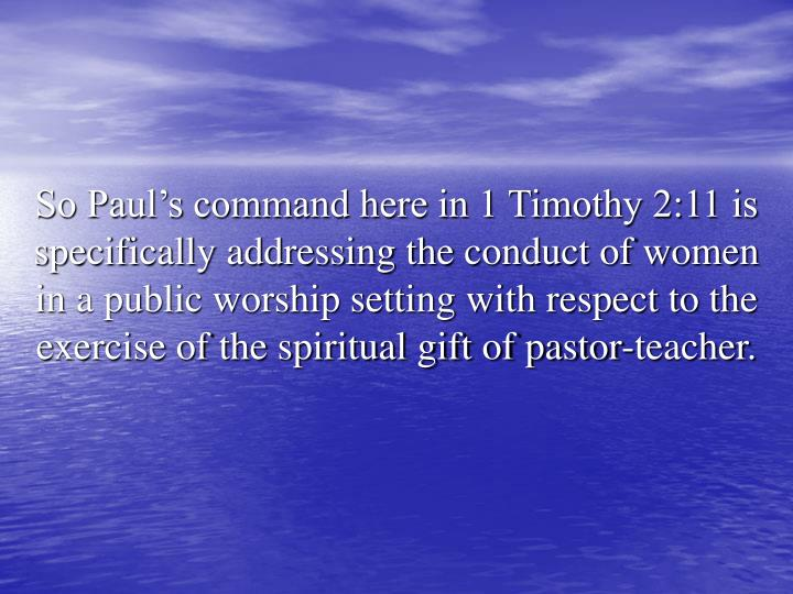 So Paul's command here in 1 Timothy 2:11 is specifically addressing the conduct of women in a public worship setting with respect to the exercise of the spiritual gift of pastor-teacher.