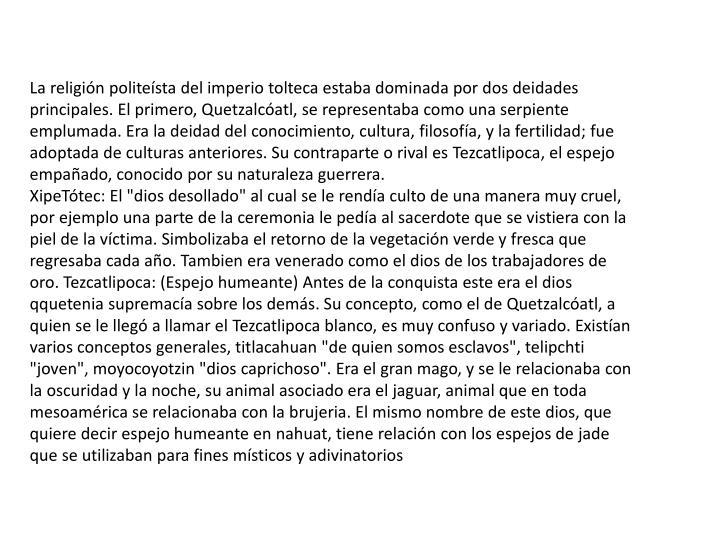 La religión politeísta del imperio tolteca estaba dominada por dos deidades principales. El primero, Quetzalcóatl, se representaba como una serpiente emplumada. Era la deidad del conocimiento, cultura, filosofía, y la fertilidad; fue adoptada de culturas anteriores. Su contraparte o rival es
