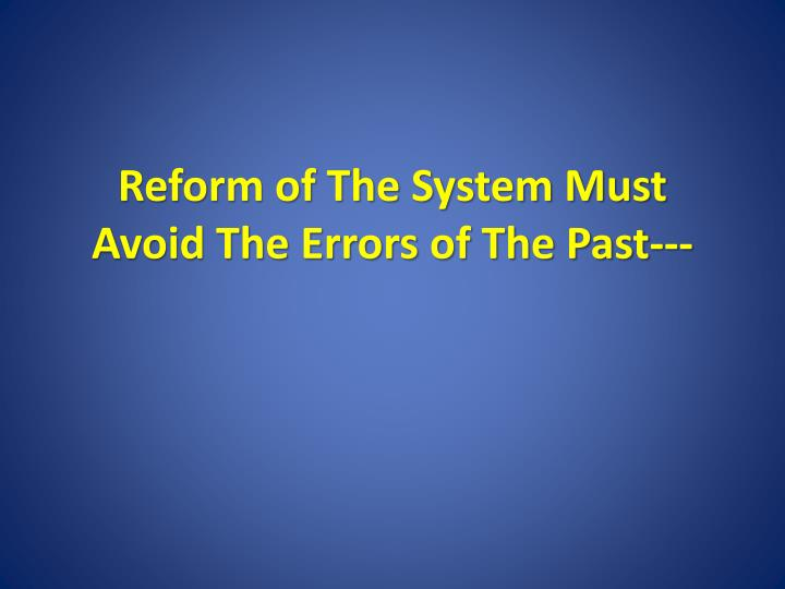 Reform of The System Must Avoid The Errors of The Past---