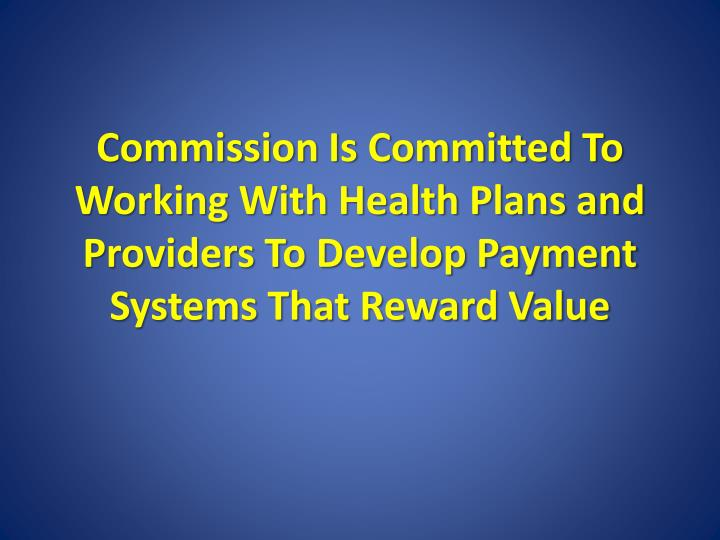 Commission Is Committed To Working With Health Plans and Providers To Develop Payment Systems That Reward Value