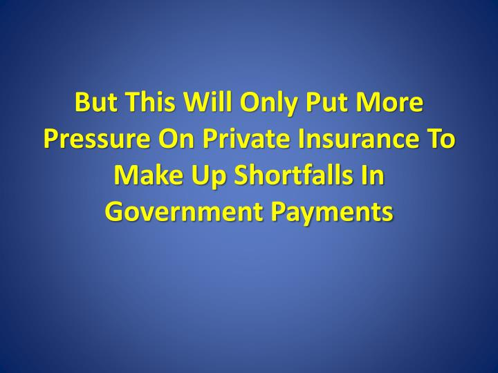 But This Will Only Put More Pressure On Private Insurance To Make Up Shortfalls In Government Payments