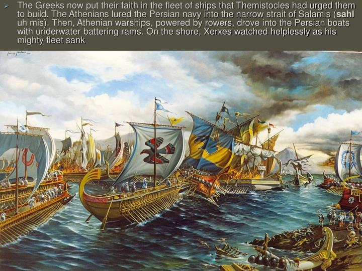 The Greeks now put their faith in the fleet of ships that Themistocles had urged them to build. The Athenians lured the Persian navy into the narrow strait of Salamis (