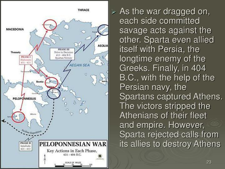 As the war dragged on, each side committed savage acts against the other. Sparta even allied itself with Persia, the longtime enemy of the Greeks. Finally, in 404 B.C., with the help of the Persian navy, the Spartans captured Athens. The victors stripped the Athenians of their fleet and empire. However, Sparta rejected calls from its allies to destroy Athens