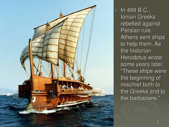 In 499 B.C., Ionian Greeks rebelled against Persian rule. Athens sent ships to help them. As the his...