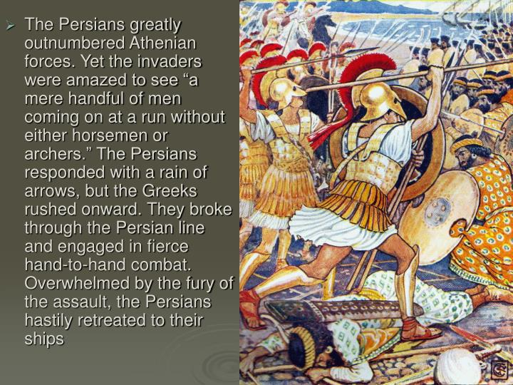 "The Persians greatly outnumbered Athenian forces. Yet the invaders were amazed to see ""a mere handful of men coming on at a run without either horsemen or archers."" The Persians responded with a rain of arrows, but the Greeks rushed onward. They broke through the Persian line and engaged in fierce hand-to-hand combat. Overwhelmed by the fury of the assault, the Persians hastily retreated to their ships"