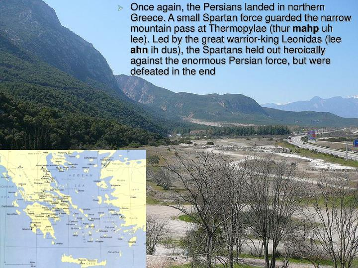 Once again, the Persians landed in northern Greece. A small Spartan force guarded the narrow mountain pass at Thermopylae (thur