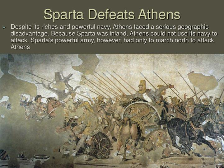 Despite its riches and powerful navy, Athens faced a serious geographic disadvantage. Because Sparta was inland, Athens could not use its navy to attack. Sparta's powerful army, however, had only to march north to attack Athens