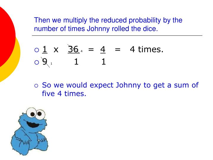 Then we multiply the reduced probability by the number of times Johnny rolled the dice.