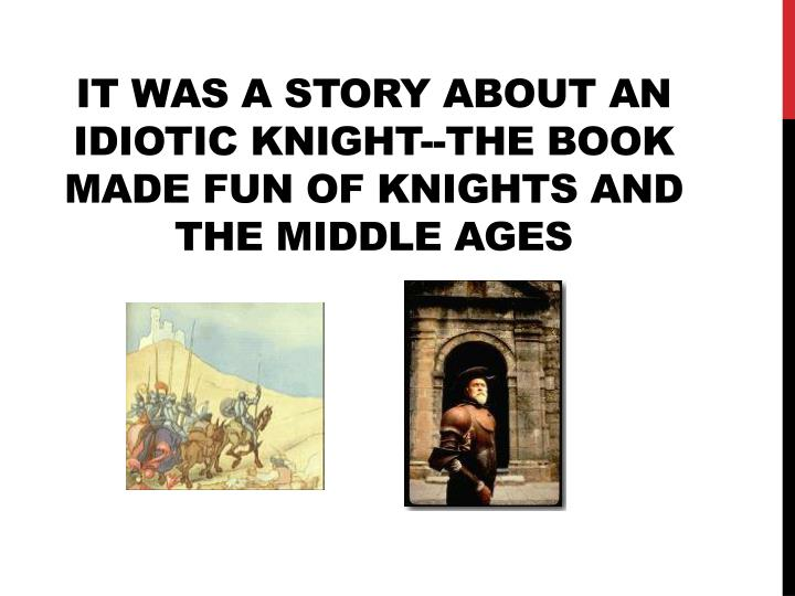 It was a story about an idiotic knight--the book made fun of knights and the middle ages