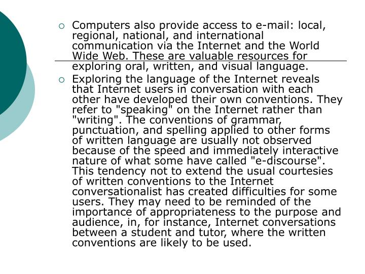 Computers also provide access to e-mail: local, regional, national, and international communication via the Internet and the World Wide Web. These are valuable resources for exploring oral, written, and visual language.