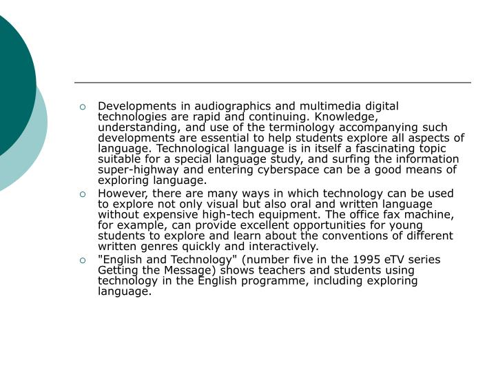 Developments in audiographics and multimedia digital technologies are rapid and continuing. Knowledge, understanding, and use of the terminology accompanying such developments are essential to help students explore all aspects of language. Technological language is in itself a fascinating topic suitable for a special language study, and surfing the information super-highway and entering cyberspace can be a good means of exploring language.