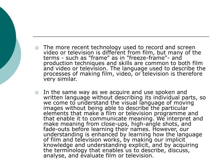 """The more recent technology used to record and screen video or television is different from film, but many of the terms - such as """"frame"""" as in """"freeze-frame""""- and production techniques and skills are common to both film and video or television. The language used to describe the processes of making film, video, or television is therefore very similar."""