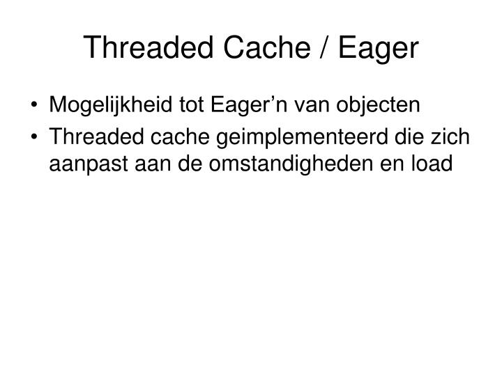 Threaded Cache / Eager