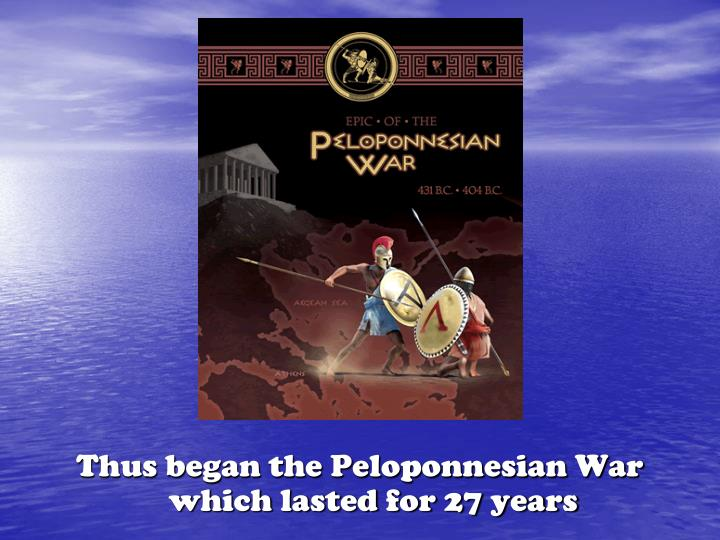 Thus began the Peloponnesian War which lasted for 27 years