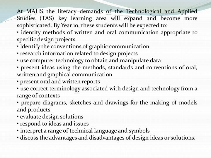 At MAHS the literacy demands of the Technological and Applied Studies (TAS) key learning area will expand and become more sophisticated. By Year 10, these students will be expected to: