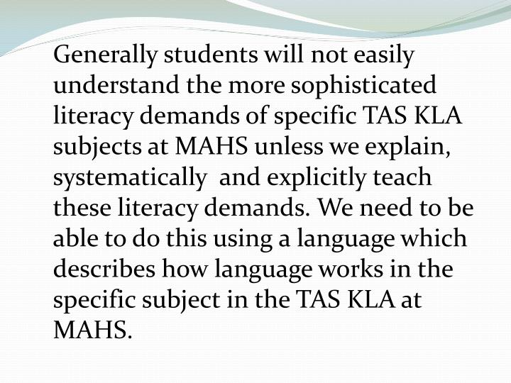 Generally students will not easily understand the more sophisticated literacy demands of specific TAS KLA  subjects at MAHS unless we explain, systematically  and explicitly teach these literacy demands. We need to be able to do this using a language which describes how language works in the specific subject in the TAS KLA at MAHS.