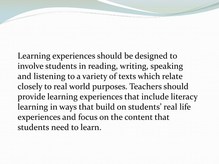 Learning experiences should be designed to involve students in reading, writing, speaking and listening to a variety of texts which relate closely to real world purposes. Teachers should provide learning experiences that include literacy learning in ways that build on students' real life experiences and focus on the content that students need to learn.