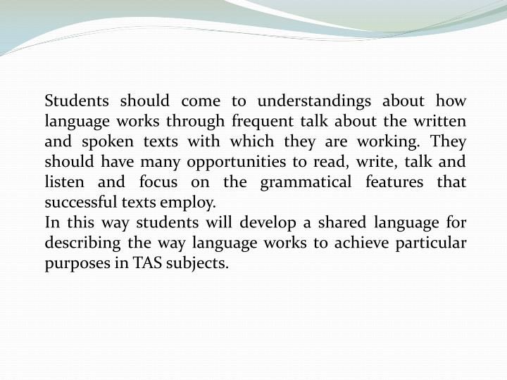 Students should come to understandings about how language works through frequent talk about the written and spoken texts with which they are working. They should have many opportunities to read, write, talk and listen and focus on the grammatical features that successful texts employ.
