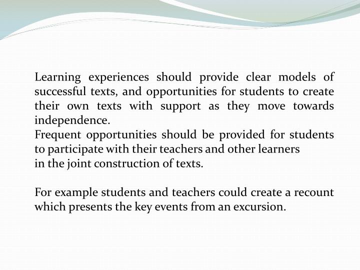 Learning experiences should provide clear models of successful texts, and opportunities for students to create their own texts with support as they move towards independence.