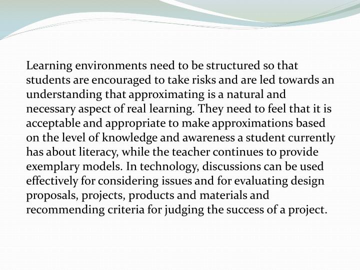 Learning environments need to be structured so that students are encouraged to take risks and are led towards an understanding that approximating is a natural and necessary aspect of real learning. They need to feel that it is acceptable and appropriate to make approximations based