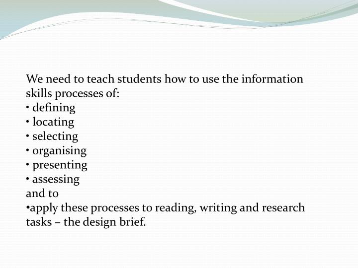 We need to teach students how to use the information skills processes of: