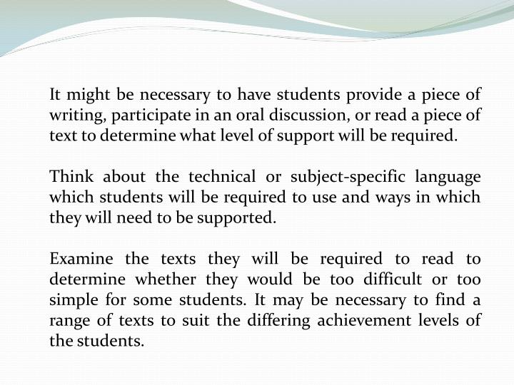 It might be necessary to have students provide a piece of writing, participate in an oral discussion, or read a piece of text to determine what level of support will be required.