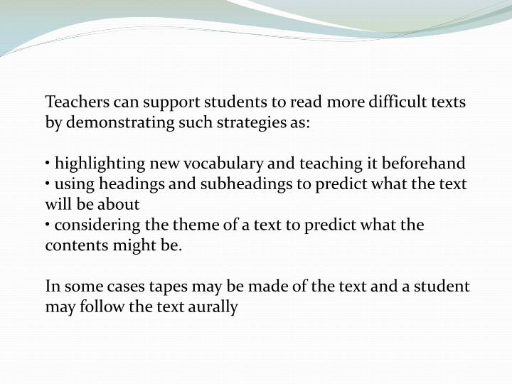 Teachers can support students to read more difficult texts by demonstrating such strategies as:
