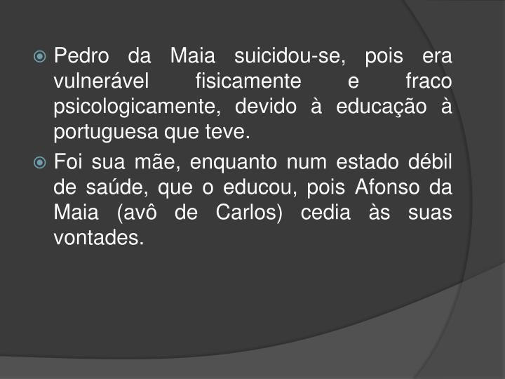 Pedro da Maia suicidou-se, pois era vulnerável fisicamente e fraco psicologicamente, devido à educação à portuguesa que teve.