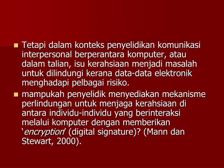 Tetapi dalam konteks penyelidikan komunikasi interpersonal berperantara komputer, atau dalam talian, isu kerahsiaan menjadi masalah untuk dilindungi kerana data-data elektronik menghadapi pelbagai risiko.