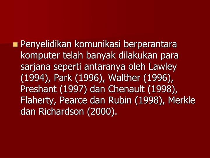 Penyelidikan komunikasi berperantara komputer telah banyak dilakukan para sarjana seperti antaranya oleh Lawley (1994), Park (1996), Walther (1996), Preshant (1997) dan Chenault (1998), Flaherty, Pearce dan Rubin (1998), Merkle dan Richardson (2000).