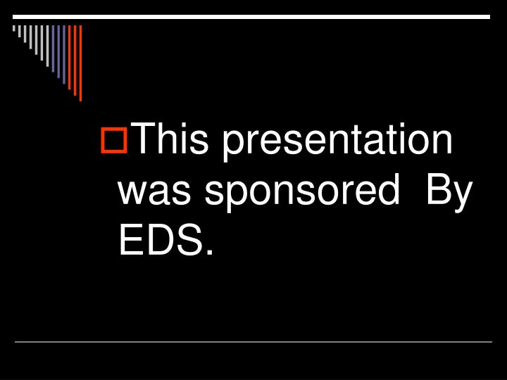 This presentation was sponsored  By EDS.