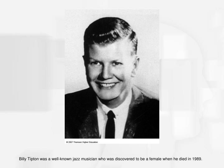 Billy Tipton was a well-known jazz musician who was discovered to be a female when he died in 1989.