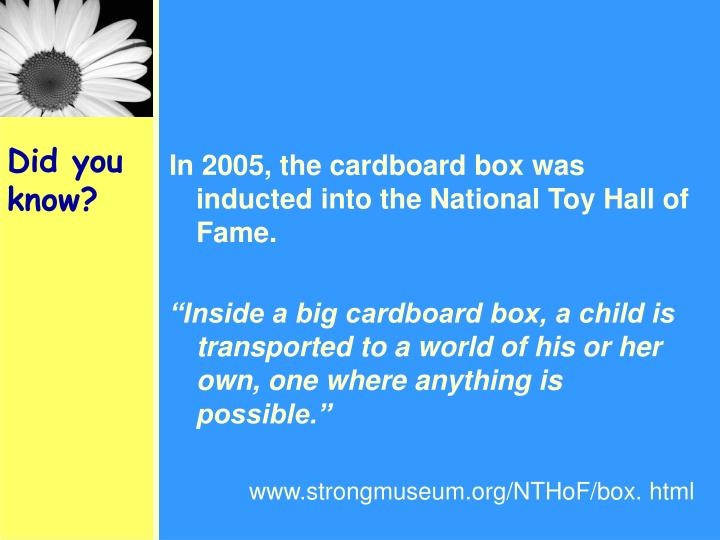 In 2005, the cardboard box was inducted into the National Toy Hall of Fame.