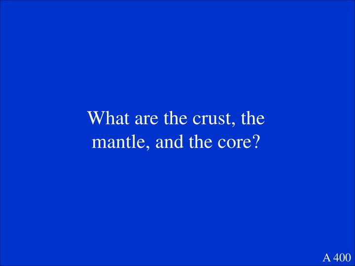 What are the crust, the mantle, and the core?