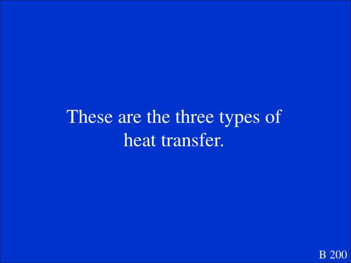 These are the three types of heat transfer.