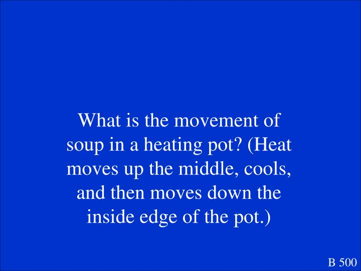 What is the movement of soup in a heating pot? (Heat moves up the middle, cools, and then moves down the inside edge of the pot.)