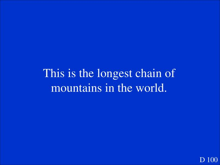 This is the longest chain of mountains in the world.
