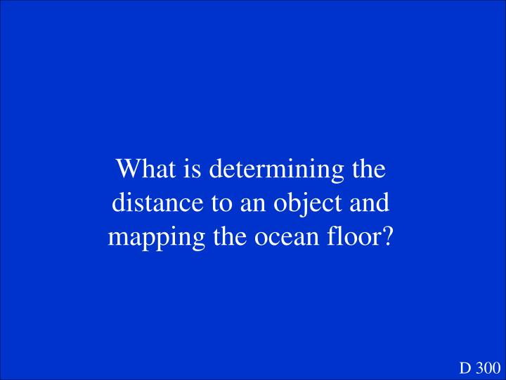 What is determining the distance to an object and mapping the ocean floor?