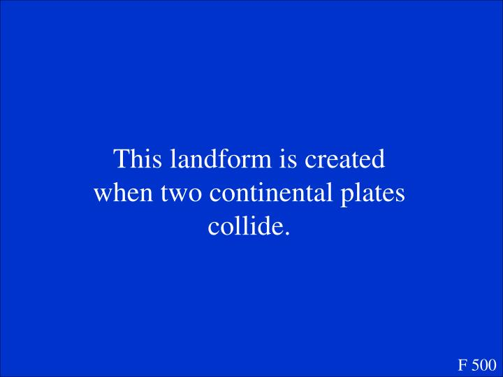 This landform is created when two continental plates collide.