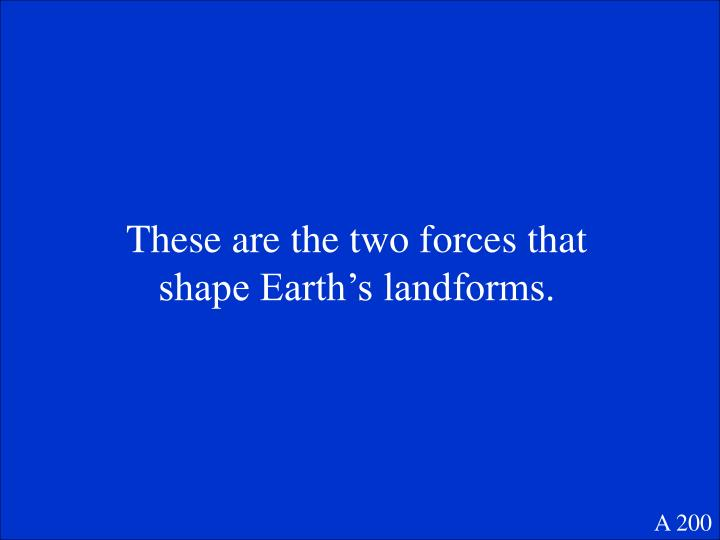 These are the two forces that shape Earth's landforms.