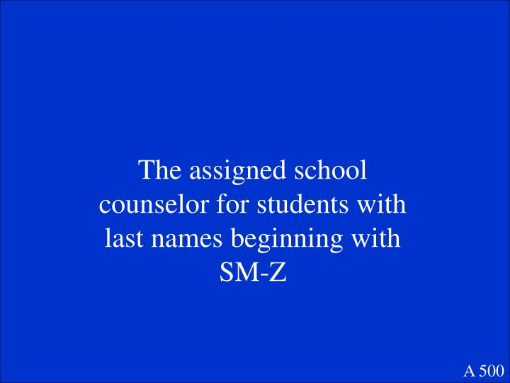 The assigned school counselor for students with last names beginning with SM-Z