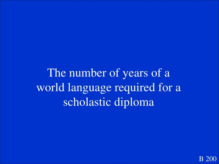 The number of years of a world language required for a scholastic diploma
