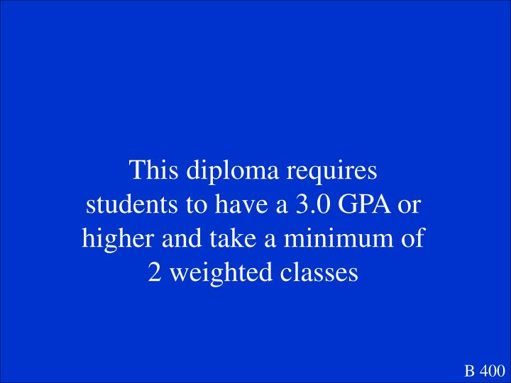 This diploma requires students to have a 3.0 GPA or higher and take a minimum of 2 weighted classes