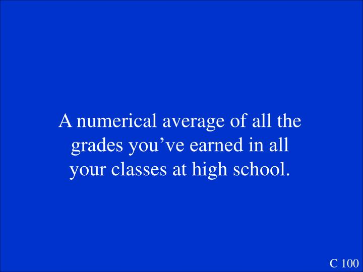 A numerical average of all the grades you've earned in all your classes at high school.