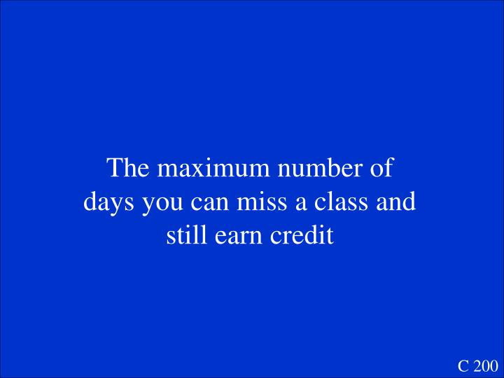 The maximum number of days you can miss a class and still earn credit