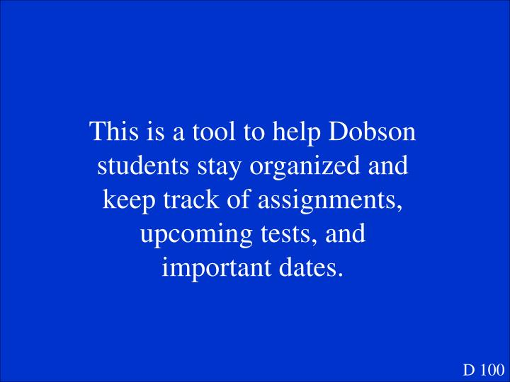 This is a tool to help Dobson students stay organized and keep track of assignments, upcoming tests, and important dates.