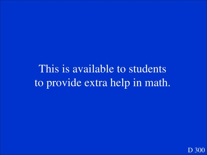 This is available to students to provide extra help in math.