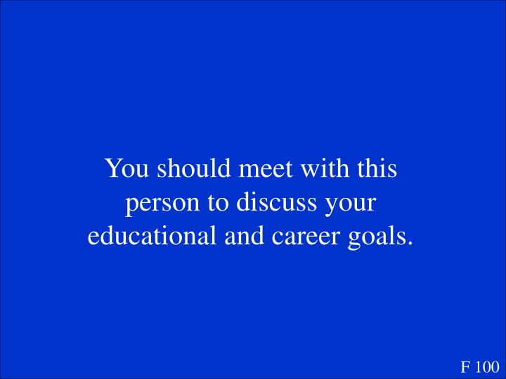 You should meet with this person to discuss your educational and career goals.